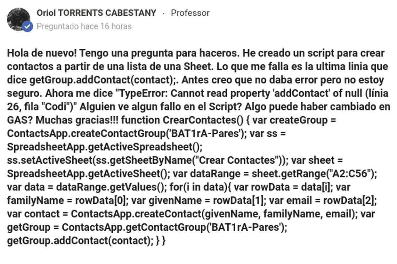 """Hola de nuevo! Tengo una pregunta para haceros. He creado un script para crear contactos a partir de una lista de una Sheet. Lo que me falla es la ultima linia que dice getGroup.addContact(contact);. Antes creo que no daba error pero no estoy seguro. Ahora me dice """"TypeError: Cannot read property 'addContact' of null (línia 26, fila """"Codi"""")"""" Alguien ve algun fallo en el Script? Algo puede haber cambiado en GAS? Muchas gracias!!!  function CrearContactes() {      var createGroup = ContactsApp.createContactGroup('BAT1rA-Pares');      var ss = SpreadsheetApp.getActiveSpreadsheet();   ss.setActiveSheet(ss.getSheetByName(""""Crear Contactes""""));   var sheet = SpreadsheetApp.getActiveSheet();   var dataRange = sheet.getRange(""""A2:C56"""");   var data = dataRange.getValues();       for(i in data){     var rowData = data[i];     var familyName = rowData[0];     var givenName = rowData[1];     var email = rowData[2];              var contact = ContactsApp.createContact(givenName, familyName, email);     var getGroup = ContactsApp.getContactGroup('BAT1rA-Pares');          getGroup.addContact(contact);           } }"""
