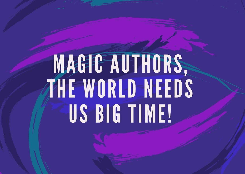 Magic Authors, the world needs us big time!